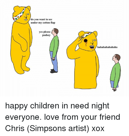 Chris Simpsons: do you want to see  under my cotton flap  yes please  pudsey  hahahahahahaha happy children in need night everyone. love from your friend Chris (Simpsons artist) xox
