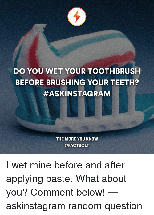 Applie: DO YOU WET YOUR TOOTHBRUSH  BEFORE BRUSHING YOUR TEETH?  #ASKINSTAGRAM  THE MORE YOU KNOW  @FACTBOLT I wet mine before and after applying paste. What about you? Comment below! — askinstagram random question