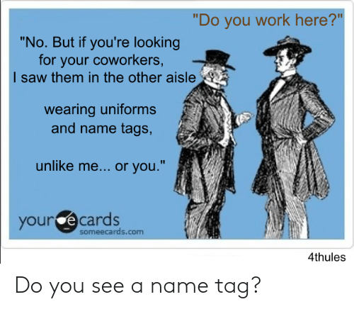 """your ecards: """"Do you work here?""""  """"No. But if you're looking  for your coworkers,  I saw them in the other aisle  wearing uniforms  and name tags,  unlike me... or you.""""  your ecards  someecards.com  4thules Do you see a name tag?"""