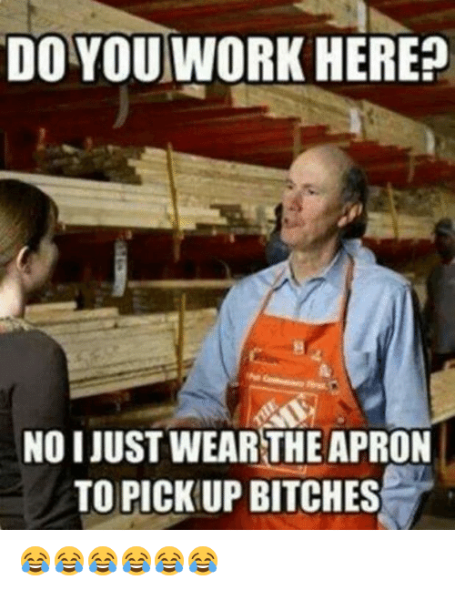 apron: DO YOU WORK HEREp  NOI JUST WEAR THE APRON  TO PICK UP BITCHES 😂😂😂😂😂😂