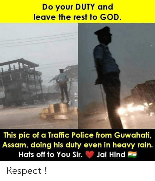 hats off: Do your DUTY and  leave the rest to GOD.  This pic of a Traffic Police from Guwahati,  Assam, doing his duty even in heavy rain.  Hats off to You Sir.Jai Hind Respect !