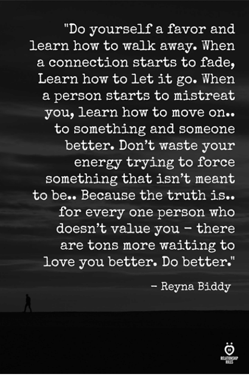 """Reyna: """"Do yourself a favor and  learn how to walk away. When  a connection starts to fade,  Learn how to let it go. When  a person starts to mistreat  you, learn how to move on..  to something and someone  better. Don't waste your  energy trying to force  something that isn't meant  to be.. Because the truth is..  for every one person who  doesn't value you - there  are tons more waiting to  love you better. Do better.""""  - Reyna Biddy  ELATIONGP  RES"""