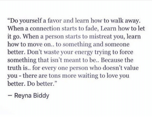"""Reyna: """"Do yourself a favor and learn how to walk away.  When a connection starts to fade, Learn how to let  it go. When a person starts to mistreat you, learn  how to move on.. to something and someone  better. Don't waste your energy trying to force  something that isn't meant to be.. Because the  truth is.. for every one person who doesn't value  you there are tons more waiting to love you  better. Do better.""""  Reyna Biddy"""