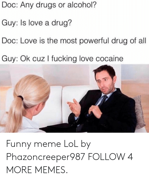 Meme Lol: Doc: Any drugs or alcohol?  Guy: Is love a drug?  Doc: Love is the most powerful drug of all  Guy: Ok cuz I fucking love cocaine Funny meme LoL by Phazoncreeper987 FOLLOW 4 MORE MEMES.