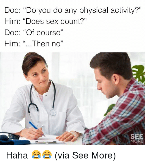 """Memes, Sex, and Physical: Doc: """"Do you do any physical activity?""""  Him: """"Does sex count?""""  Doc: """"Of course""""  Him: """"... Then no""""  C0  C0  60  SEE  MORE Haha 😂😂  (via See More)"""