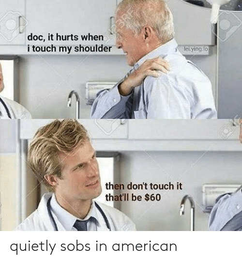 American, Doc, and Touch: doc, it hurts when  i touch my shoulder  ying  then don't touch it  thatll be $60 quietly sobs in american