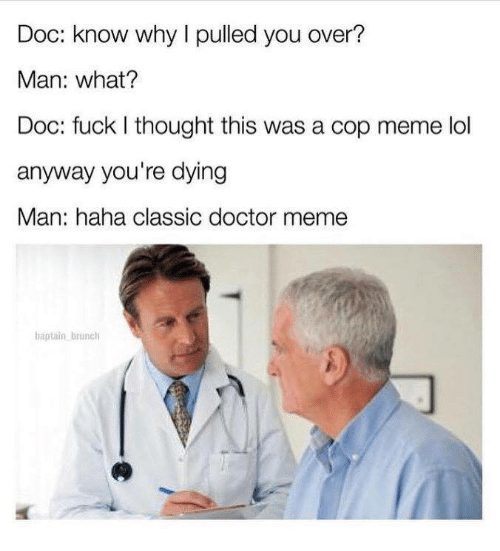 Meme Lol: Doc: know why I pulled you over?  Man: what?  Doc: fuck I thought this was a cop meme lol  anyway you're dying  Man: haha classic doctor meme  baptain brunch