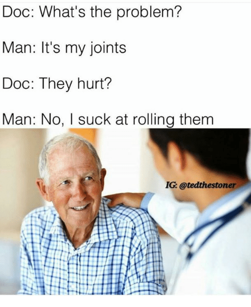 Hurtfully: Doc: What's the problem?  Man: It's my joints  Doc: They hurt?  Man: No, I suck at rolling them  IG: @tedthestoner