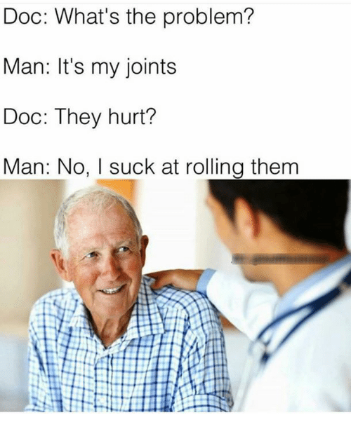 Hurtfully: Doc: What's the problem?  Man: It's my joints  Doc: They hurt?  Man: No, I suck at rolling them