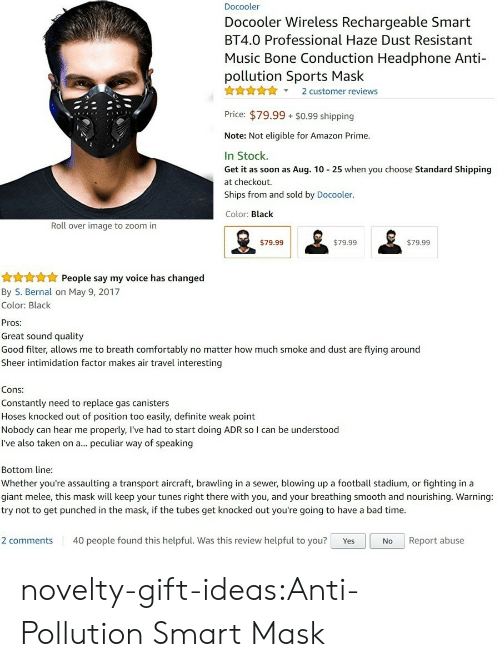 Breathed: Docooler  Docooler Wireless Rechargeable Smart  BT4.0 Professional Haze Dust Resistant  Music Bone Conduction Headphone Anti-  pollution Sports Mask  X2 customer reviews  Price: $79.99 $0.99 shipping  Note: Not eligible for Amazon Prime.  In Stock.  Get it as soon as Aug. 10 25 when you choose Standard Shipping  at checkout.  Ships from and sold by Docooler.  Color: Black  Roll over image to zoom in  $79.99  $79.99  $79.99   People say my voice has changed  By S. Bernal on May 9, 2017  Color: Black  Pros:  Great sound quality  Good filter, allows me to breath comfortably no matter how much smoke and dust are flying around  Sheer intimidation factor makes air travel interesting  Cons:  Constantly need to replace gas canisters  Hoses knocked out of position too easily, definite weak point  Nobody can hear me properly, l've had to start doing ADR so I can be understood  I've also taken on a... peculiar way of speaking  Bottom line  Whether you're assaulting a transport aircraft, brawling in a sewer, blowing up a football stadium, or fighting in a  giant melee, this mask will keep your tunes right there with you, and your breathing smooth and nourishing. Warning:  try not to get punched in the mask, if the tubes get knocked out you're going to have a bad time.  2 comments 40 people found this helpful. Was this review helpful to you? YesNo Report abuse novelty-gift-ideas:Anti-Pollution Smart Mask