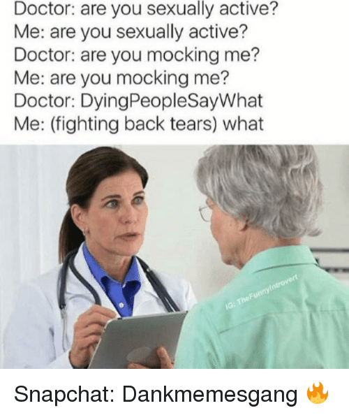 Are You Mocking Me: Doctor: are you sexually active?  Me: are you sexually active?  Doctor: are you mocking me?  Me: are you mocking me?  Doctor: DyingPeopleSayWhat  Me: (fighting back tears) what  introvert  Funny The IG: Snapchat: Dankmemesgang 🔥
