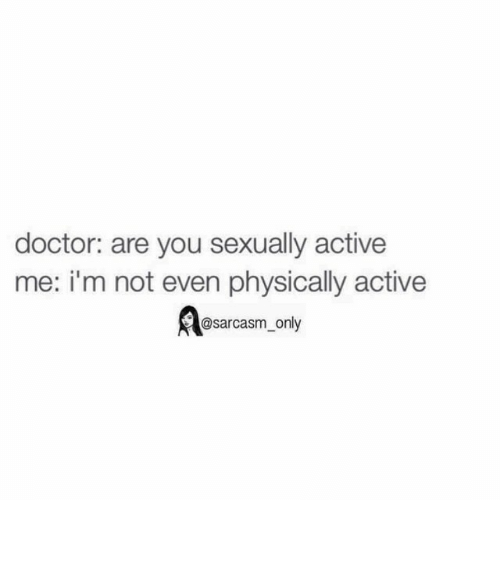 Doctor, Funny, and Memes: doctor: are you sexually active  me: i'm not even physically active  @sarcasm only ⠀
