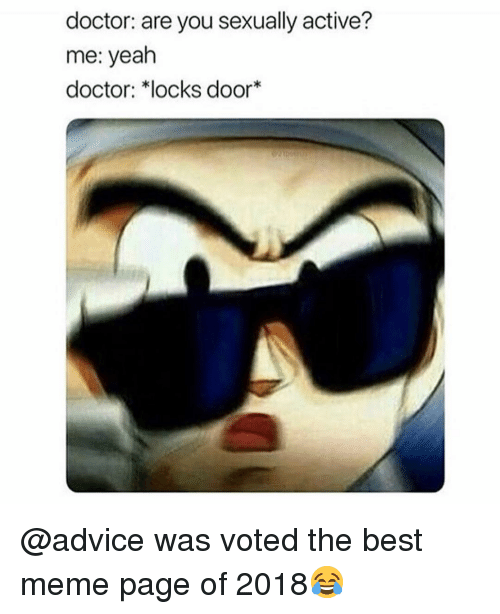 Advice, Doctor, and Meme: doctor: are you sexually active?  me: yeah  doctor: *locks door* @advice was voted the best meme page of 2018😂