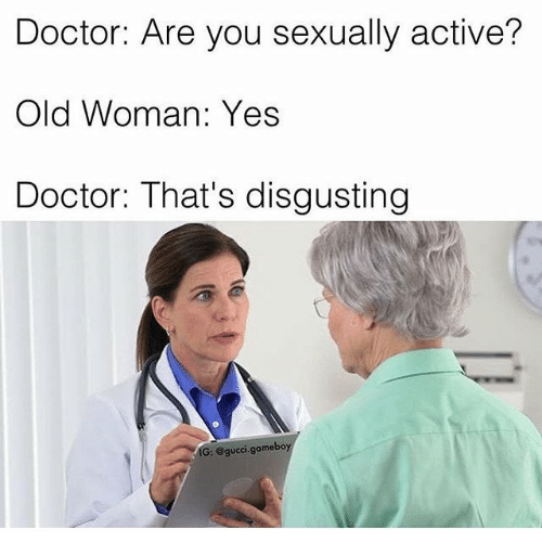 Old woman: Doctor: Are you sexually active?  Old Woman: Yes  Doctor: That's disgusting  IG: @gucci.gameboy