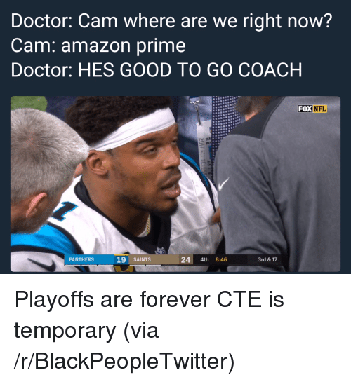 good to go: Doctor: Cam where are we right now?  Cam: amazon prime  Doctor: HES GOOD TO GO COACH  FOX  NFL  N TEA  PANTHERS  19 SAINTS  24 4th 8:46  3rd & 17 <p>Playoffs are forever CTE is temporary (via /r/BlackPeopleTwitter)</p>