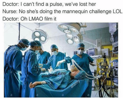 The Mannequin: Doctor: can't find a pulse, we've lost her  Nurse: No she's doing the mannequin challenge LOL  Doctor: Oh LMAO film it  gstri