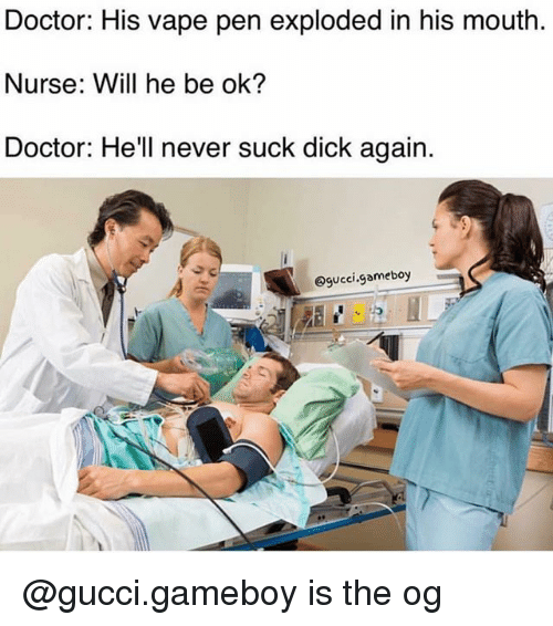 gameboys: Doctor: His vape pen exploded in his mouth.  Nurse: Will he be ok?  Doctor: He ll never suck dick again.  @gucci.gameboy @gucci.gameboy is the og