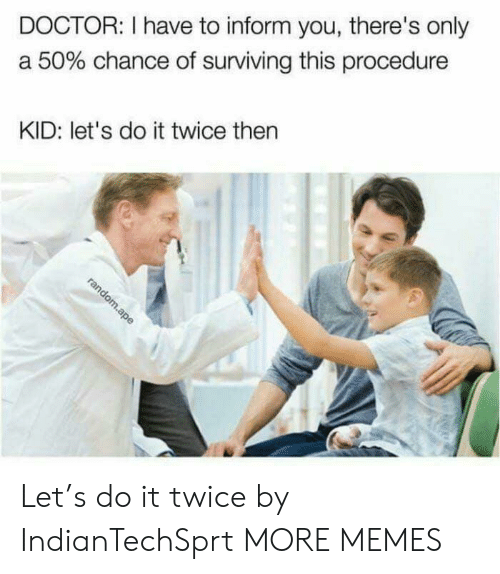 Informative: DOCTOR: I have to inform you, there's only  a 50% chance of surviving this procedure  KID: let's do it twice then Let's do it twice by IndianTechSprt MORE MEMES