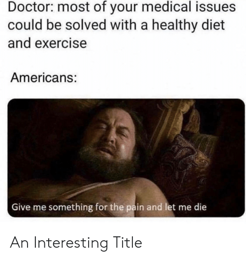 medical: Doctor: most of your medical issues  could be solved with a healthy diet  and exercise  Americans:  Give me something for the pain and let me die An Interesting Title