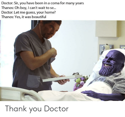 Yes It Was: Doctor: Sir, you have been in a coma for many years  Thanos: Oh boy, I can't wait to se...  Doctor: Let me guess, your home?  Thanos: Yes, it was beautiful Thank you Doctor