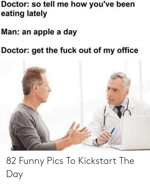 Apple, Doctor, and Funny: Doctor: so tell me how you've been  eating lately  Man: an apple a day  octor: get the fuck out of my office 82 Funny Pics To Kickstart The Day