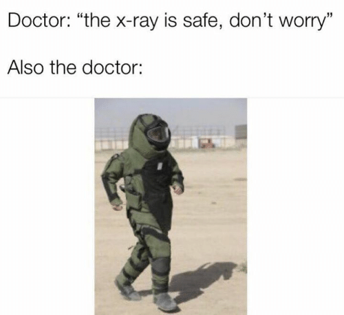 "Dank, Doctor, and The Doctor: Doctor: ""the x-ray is safe, don't worry""  Also the doctor:"