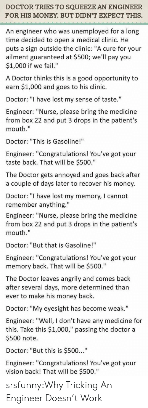 "Tricking: DOCTOR TRIES TO SQUEEZE AN ENGINEER  FOR HIS MONEY. BUT DIDN'T EXPECT THIS.  An engineer who was unemployed for a long  time decided to open a medical clinic. He  puts a sign outside the clinic: ""A cure for your  ailment guaranteed at $500; we'll pay you  $1,000 if we fail""  A Doctor thinks this is a good opportunity to  earn $1,000 and goes to his clinic.  Doctor: ""I have lost my sense of taste.""  Engineer: ""Nurse, please bring the medicine  from box 22 and put 3 drops in the patient's  mouth.""  Doctor: ""This is Gasoline!""  Engineer: ""Congratulations! You've got your  taste back. That will be $500.""  The Doctor gets annoyed and goes back after  a couple of days later to recover his money  Doctor: "" have lost my memory, I cannot  remember anything.""  Engineer: ""Nurse, please bring the medicine  from box 22 and put 3 drops in the patient's  mouth.""  Doctor: ""But that is Gasoline!""  Engineer: ""Congratulations! You've got your  memory back. That will be $500.""  The Doctor leaves angrily and comes back  after several days, more determined than  ever to make his money back.  Doctor: ""My eyesight has become weak.""  Engineer: ""Well, I don't have any medicine for  this. Take this $1,000,"" passing the doctor a  $500 note.  Doctor: ""But this is $500...""  Engineer: ""Congratulations! You've got your  vision back! That will be $500."" srsfunny:Why Tricking An Engineer Doesn't Work"