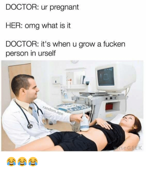 Randos: DOCTOR: ur pregnant  HER: omg what is it  DOCTOR: it's when u grow a fucken  person in urself  rando  rape 😂😂😂