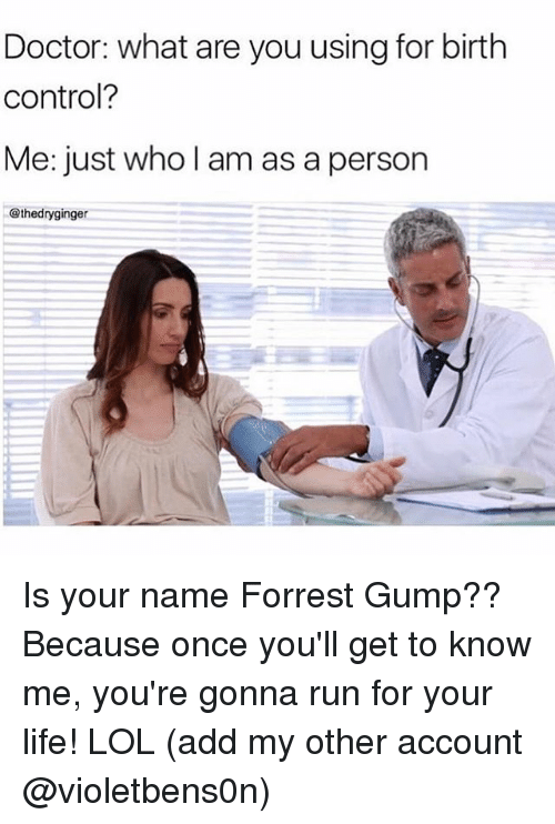 run for your life: Doctor: what are you using for birth  control?  Me: just who l am as a person  @thedryginger Is your name Forrest Gump?? Because once you'll get to know me, you're gonna run for your life! LOL (add my other account @violetbens0n)