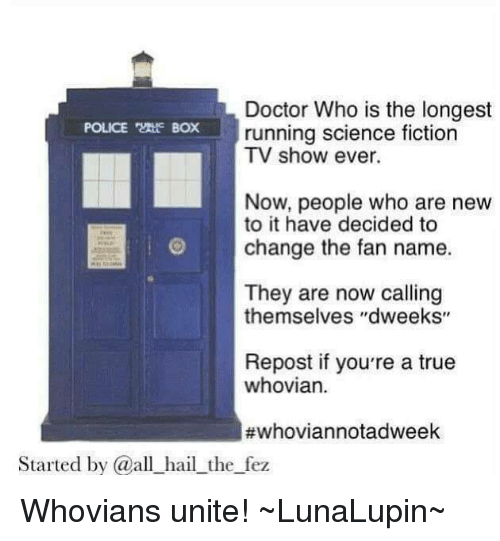 """police box: Doctor Who is the longest  POLICE Box running science fiction  TV show ever.  Now, people who are new  to it have decided to  change the fan name.  They are now calling  themselves """"dweeks""""  Repost if you're a true  whovian.  #whoviannotadweek  Started by @all hail the fez Whovians unite!  ~LunaLupin~"""