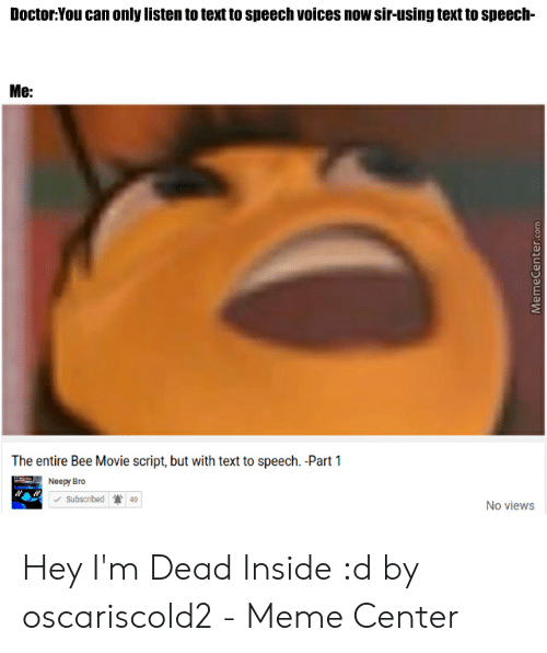 Dead Inside Meme: Doctor:You can only listen to text to speech voices now sir-using text to speech-  Me:  The entire Bee Movie script, but with text to speech. -Part 1  Neepy Bro  subscribed | 40  No views Hey I'm Dead Inside :d by oscariscold2 - Meme Center
