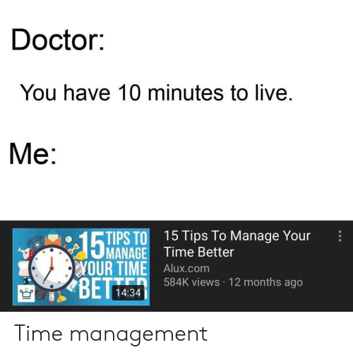 Bett: Doctor:  You have 10 minutes to live  Ме:  PS TO 15 Tips To Manage Your  MANAGE Time Better  YOUR TIME Alux.com  BETT  584K views 12 months ago  14:34 Time management