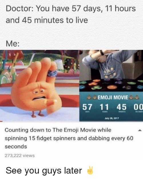 The Emojis: Doctor: You have 57 days, 11 hours  and 45 minutes to live  Me:  -EMOJI MOVIE-  57 11 45 00  July 28, 2012  cOM  Counting down to The Emoji Movie while  spinning 15 fidget spinners and dabbing every 60  seconds  273,222 views See you guys later ✌️