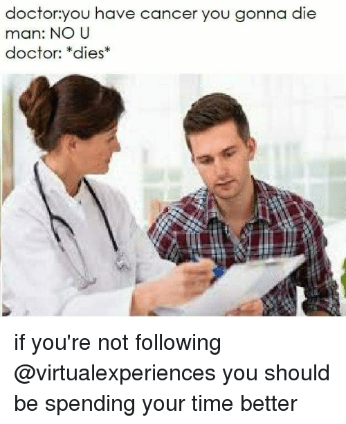 Doctor, Cancer, and Time: doctor:you have cancer you gonna die  man: NO U  doctor: *dies* if you're not following @virtualexperiences you should be spending your time better