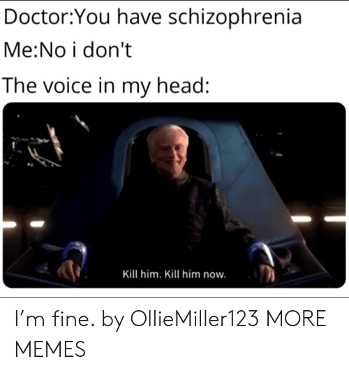 Dank, Doctor, and Head: Doctor:You have schizophrenia  Me:No i don't  The voice in my head:  Kill him. Kill him now. I'm fine. by OllieMiller123 MORE MEMES