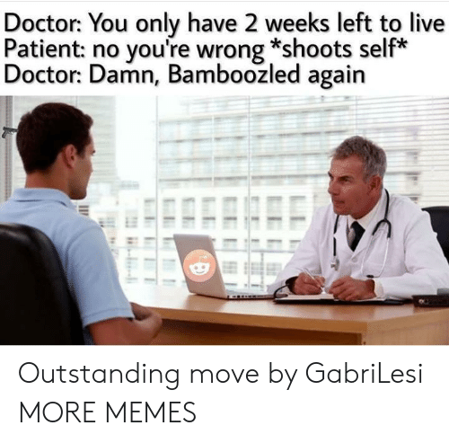 youre wrong: Doctor: You only have 2 weeks left to live  Patient: no you're wrong *shoots self*  Doctor: Damn, Bamboozled again Outstanding move by GabriLesi MORE MEMES