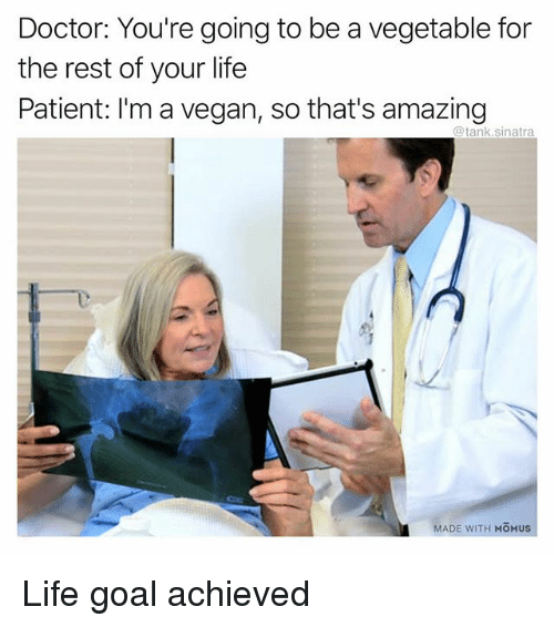Im A Vegan: Doctor: You're going to be a vegetable for  the rest of your life  Patient: I'm a vegan, so that's amazing  @tank.sinatra  MADE WITH MOMUS Life goal achieved