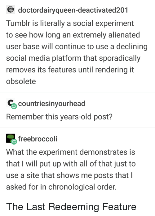 Social Media, Tumblr, and Old: doctordairyqueen-deactivated201  Tumblr is literally a social experiment  to see how long an extremely alienated  user base will continue to use a declining  social media platform that sporadically  removes its features until rendering it  obsolete  countriesinyourhead  Remember this years-old post?  freebroccoli  What the experiment demonstrates is  that I will put up with all of that just to  use a site that shows me posts that I  asked for in chronological order The Last Redeeming Feature