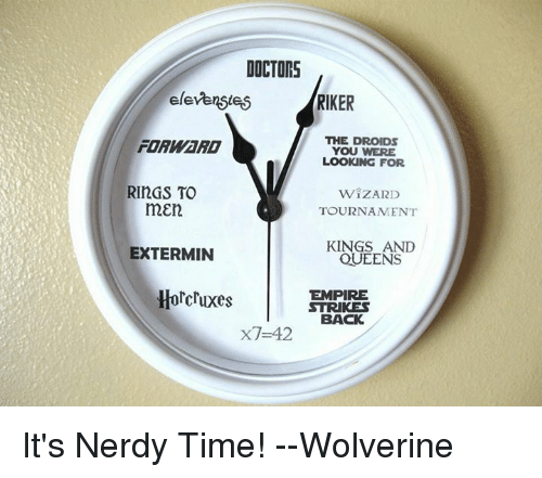 strike back: DOCTORS  elevenstei5  RIKER  THE DROIDs  FORWaRD  YOU WERE  LOOKING FOR  RINGS TO  WIZARD  mEn  TOURNAMENT  KINGS AND  EXTERMIN  QUEENS  Horcruxes  EMPIRE  STRIKES  BACK  x7-42 It's Nerdy Time!  --Wolverine