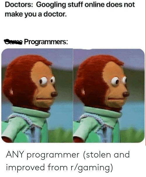 Doctor, Stuff, and Gaming: Doctors: Googling stuff online does not  make you a doctor.  weProgrammers: ANY programmer (stolen and improved from r/gaming)