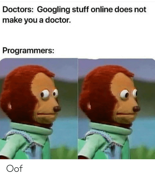 Doctor, Stuff, and Online: Doctors: Googling stuff online does not  make you a doctor  Programmers: Oof