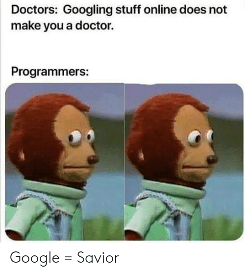 Doctor, Google, and Stuff: Doctors: Googling stuff online does not  make you a doctor.  Programmers: Google = Savior