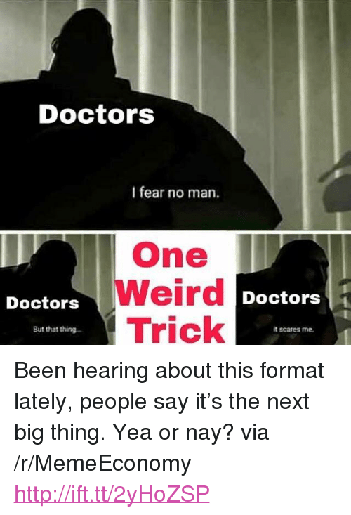 "next-big-thing: Doctors  I fear no man.  One  Weird  Trick  Doctors  Doctors1  But that thing  it scares me <p>Been hearing about this format lately, people say it&rsquo;s the next big thing. Yea or nay? via /r/MemeEconomy <a href=""http://ift.tt/2yHoZSP"">http://ift.tt/2yHoZSP</a></p>"