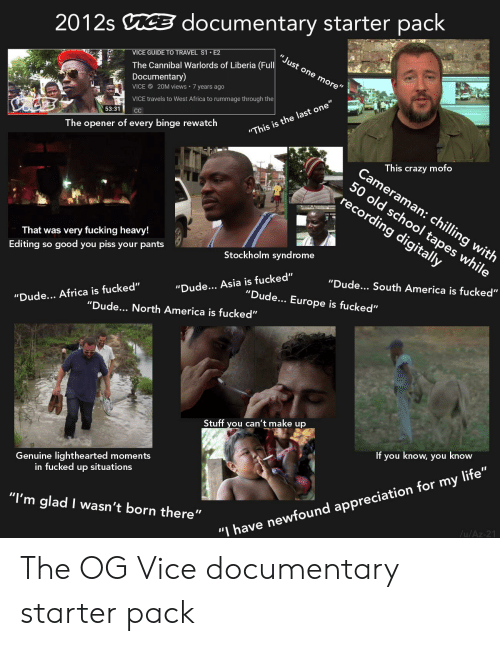 """Africa, America, and Crazy: documentary starter pack  2012s  """"Just one more""""  VICE GUIDE TO TRAVEL S1 E2  The Cannibal Warlords of Liberia (Full  Documentary)  20M views 7 yearS ago  VICE  VICE travels to West Africa to rummage through the  53:31  C  """"This is the last one  The opener of every binge rewatch  This crazy mofo  Cameraman: chilling with  50 old school tapes while  recording digitally  That was very fucking heavy!  Stockholm syndrome  Editing so good you piss your pants  """"Dude... South America is fucked""""  """"Dude... Asia is fucked""""  """"Dude.. Europe is fucked""""  """"Dude... Africa is fucked""""  """"Dude.. North America is fucked""""  Stuff you can't make up  If you know, you know  Genuine lighthearted moments  in fucked up situations  """"I'm glad I wasn't born there""""  /u/Az-21  """"I have newfound appreciation for my life"""" The OG Vice documentary starter pack"""