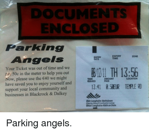 blackrock: DOCUMENTS  ENCLOSED  Parking  Angels  EXPIRY  TIME  ZONE  EXPIRY  DATE  Your Ticket was out of time and we  To 50c in the meter to help you out  Now, please use the 40 we might  have saved you to enjoy yourself and  support your local community and  businesses in Blackrock & Dalkey  TIME  ISSUED  AMOUNT  PAID  LOCATION  3:41 8.5EUR TEMPLE RD  Dún Looghaire-Rathdown  County Coungi Conhairie Contae  Dhún Laoghaire-Ráth an Düin <p>Parking angels.</p>