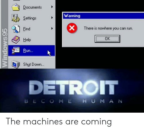 Detroit: Documents  Warning  Settings  X  There is nowhere you can run.  Eind  OK  Help  Run...  Shut Down...  DETROIT  BECOME HUMA N  Windows95 The machines are coming
