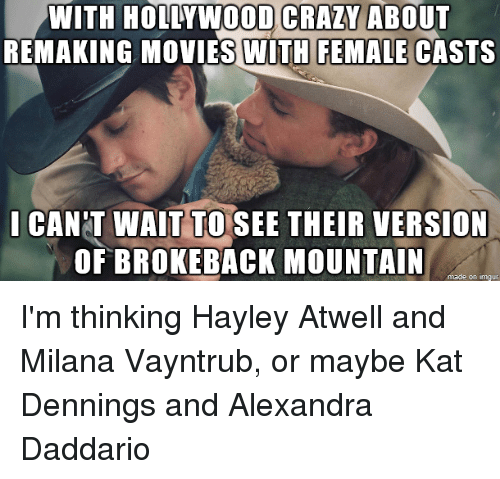 Crazy, Movies, and Reddit: DOD CRAZY  WITH HOLLVWO ABOUT  REMAKING MOVIES WITH FEMALE CASTS  CANT WAIT TO SEE THEIR VERSION  OF BROKEBACK MOUNTAIN  made on lmour I'm thinking Hayley Atwell and Milana Vayntrub, or maybe Kat Dennings and Alexandra Daddario