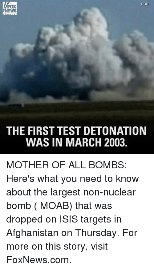 detonation: DOD  FOX  NEWS  THE FIRST TEST DETONATION  WAS IN MARCH 2003 MOTHER OF ALL BOMBS: Here's what you need to know about the largest non-nuclear bomb ( MOAB) that was dropped on ISIS targets in Afghanistan on Thursday. For more on this story, visit FoxNews.com.