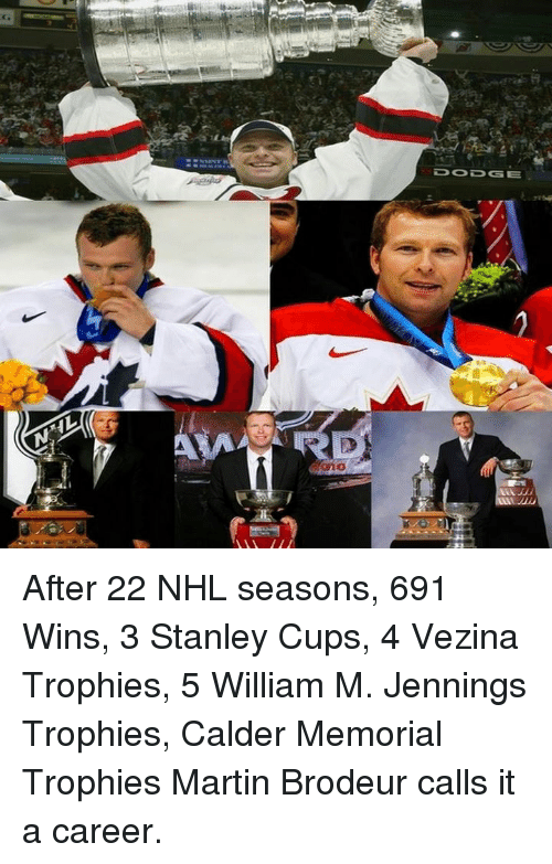 calder: DOD GE After 22 NHL seasons, 691 Wins, 3 Stanley Cups, 4 Vezina Trophies, 5 William M. Jennings Trophies, Calder Memorial Trophies   Martin Brodeur calls it a career.
