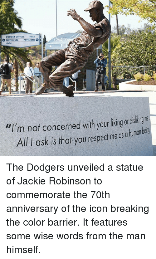 """Dodger: DODGER OFFICES  FIELD  SUITE LEVEL  PAVILIONS  LOGE  """"I'm not concerned with your liking or  All ask is that you respect me os a human bein The Dodgers unveiled a statue of Jackie Robinson to commemorate the 70th anniversary of the icon breaking the color barrier. It features some wise words from the man himself."""